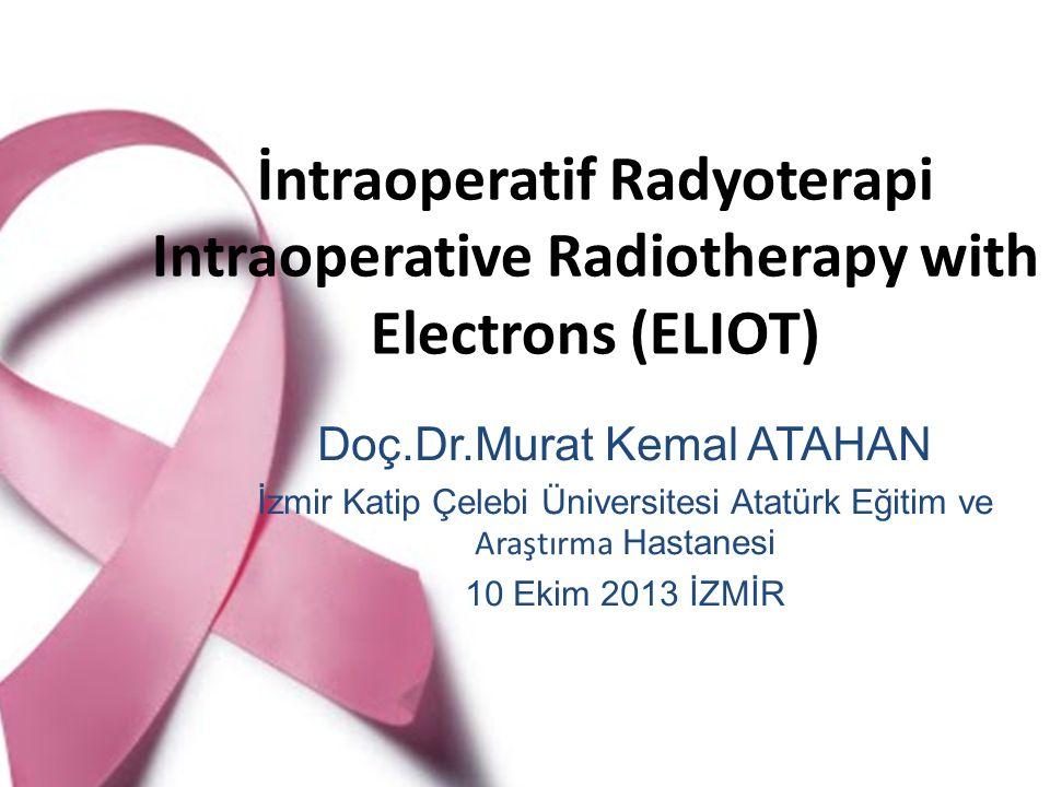İntraoperatif Radyoterapi Intraoperative Radiotherapy with Electrons (ELIOT) Doç.Dr.Murat Kemal ATAHAN İzmir Katip Çelebi Üniversitesi Atatürk Eğitim