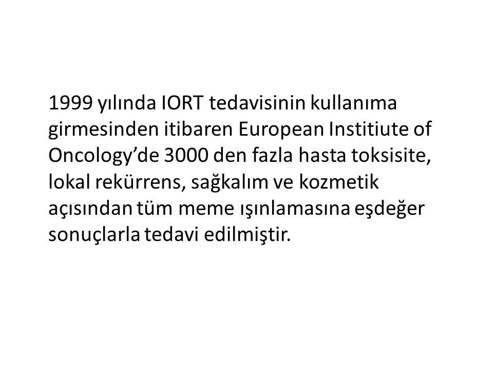 1999 yılında IORT tedavisinin kullanıma girmesinden itibaren European Institiute of Oncology'de 3000 den fazla hasta toksisite, lokal rekürrens, sağka