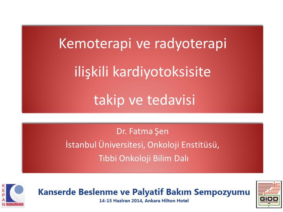 Kemoterapi ve radyoterapi ilişkili kardiyotoksisite takip ve tedavisi Dr. Fatma Şen İstanbul Üniversitesi, Onkoloji Enstitüsü, Tıbbi Onkoloji Bilim Da