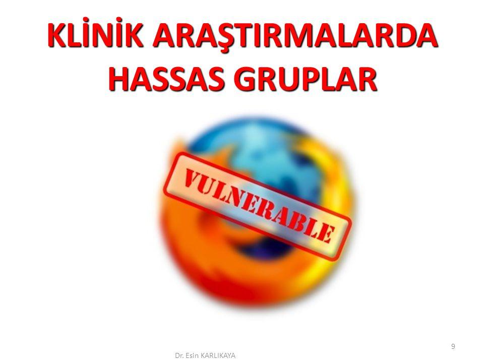 KLİNİK ARAŞTIRMALARDA HASSAS GRUPLAR Dr. Esin KARLIKAYA 9