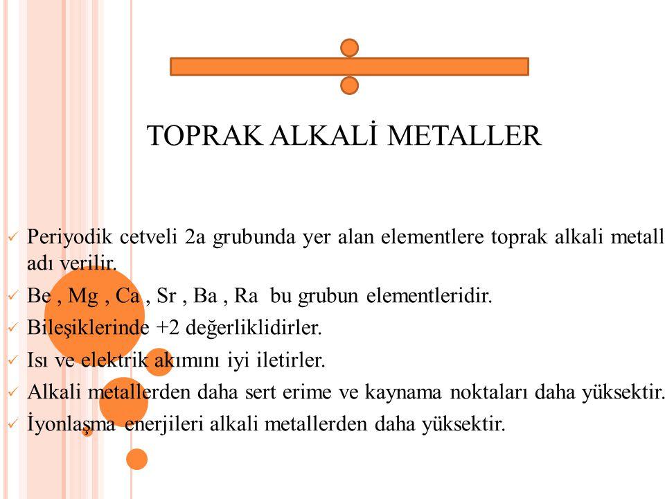 TOPRAK ALKALİ METALLER Periyodik cetveli 2a grubunda yer alan elementlere toprak alkali metaller adı verilir. Be, Mg, Ca, Sr, Ba, Ra bu grubun element