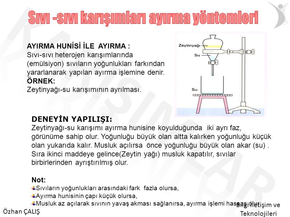 Özhan ÇALIŞ Bilgi İletişim ve Teknolojileri AYIRMA HUNİSİ İLE AYIRMA : Sıvı-sıvı heterojen karışımlarında (emülsiyon) sıvıların yoğunlukları farkından yararlanarak yapılan ayırma işlemine denir.