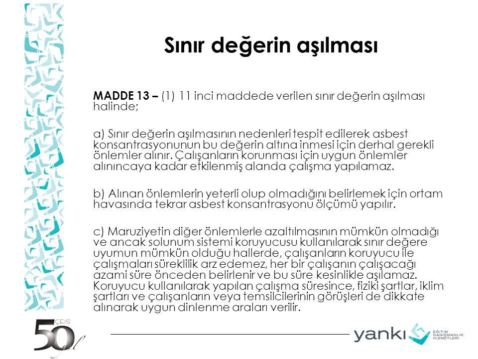 Sınır değerin aşılması MADDE 13 – (1) 11 inci maddede verilen sınır değerin aşılması halinde; a) Sınır değerin aşılmasının nedenleri tespit edilerek asbest konsantrasyonunun bu değerin altına inmesi için derhal gerekli önlemler alınır.