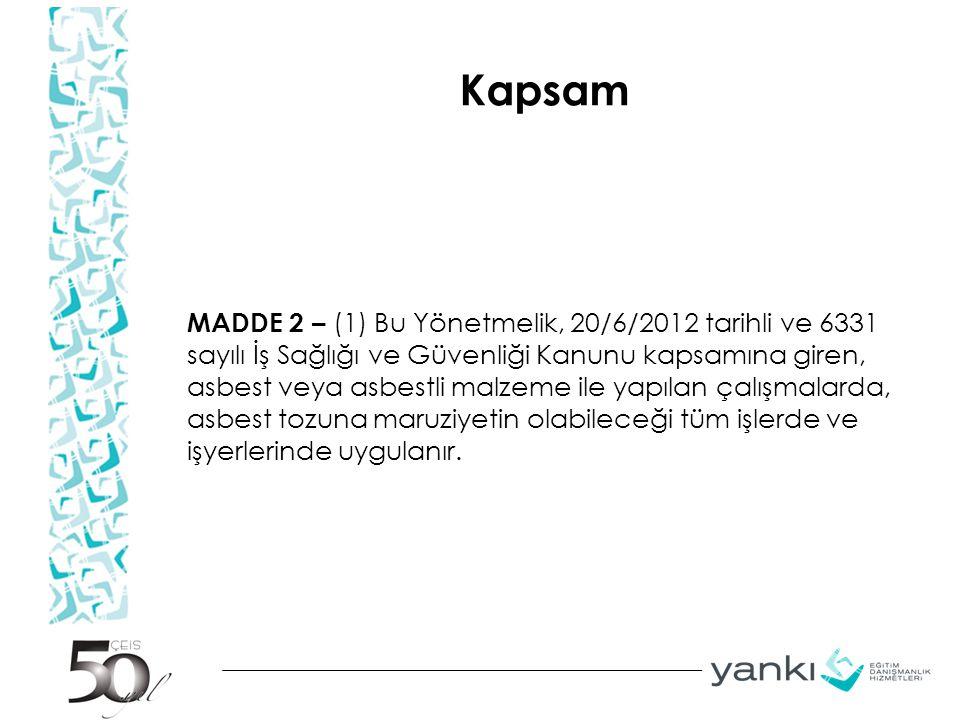 Kapsam MADDE 2 – (1) Bu Yönetmelik, 20/6/2012 tarihli ve 6331 sayılı İş Sağlığı ve Güvenliği Kanunu kapsamına giren, asbest veya asbestli malzeme ile yapılan çalışmalarda, asbest tozuna maruziyetin olabileceği tüm işlerde ve işyerlerinde uygulanır.