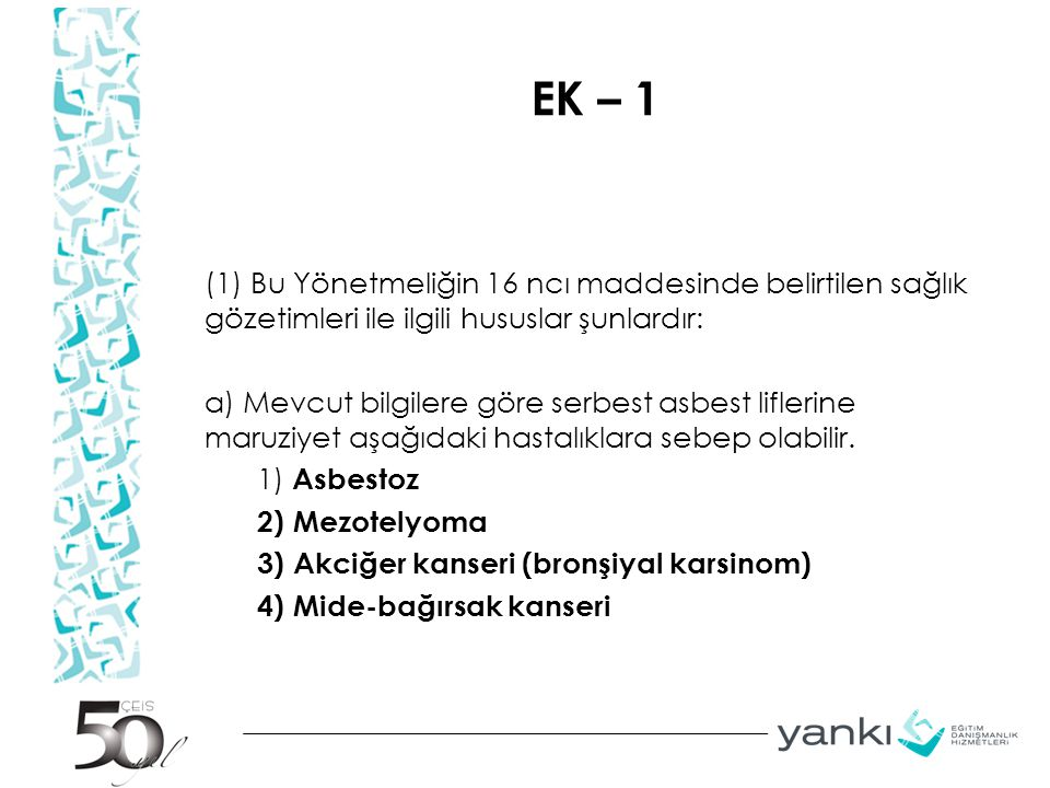 EK – 1 (1) Bu Yönetmeliğin 16 ncı maddesinde belirtilen sağlık gözetimleri ile ilgili hususlar şunlardır: a) Mevcut bilgilere göre serbest asbest liflerine maruziyet aşağıdaki hastalıklara sebep olabilir.