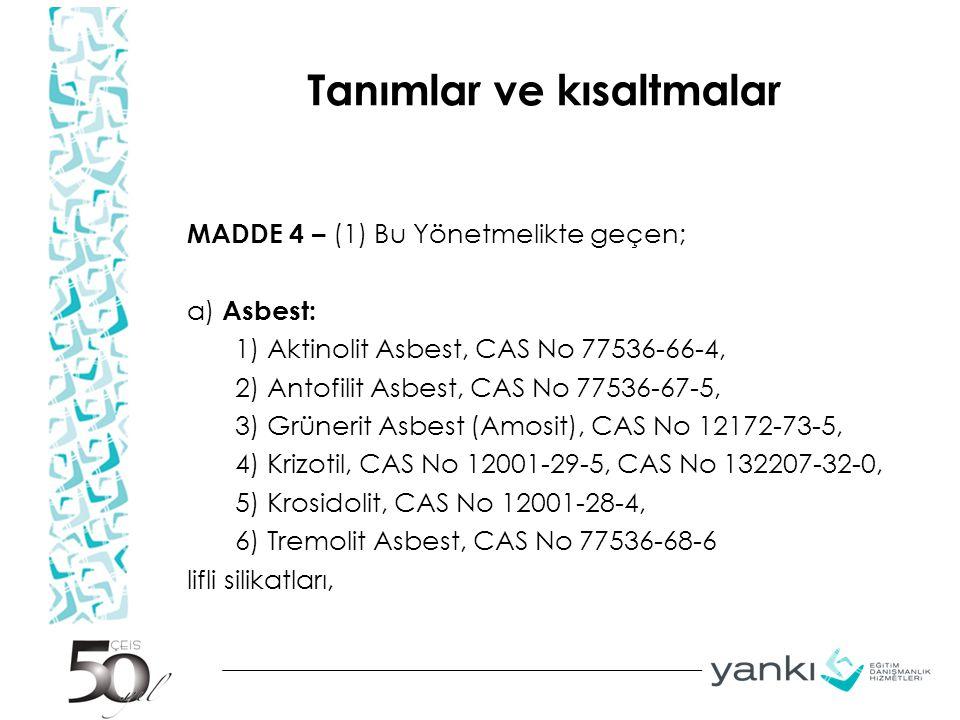 Tanımlar ve kısaltmalar MADDE 4 – (1) Bu Yönetmelikte geçen; a) Asbest: 1) Aktinolit Asbest, CAS No 77536-66-4, 2) Antofilit Asbest, CAS No 77536-67-5, 3) Grünerit Asbest (Amosit), CAS No 12172-73-5, 4) Krizotil, CAS No 12001-29-5, CAS No 132207-32-0, 5) Krosidolit, CAS No 12001-28-4, 6) Tremolit Asbest, CAS No 77536-68-6 lifli silikatları,