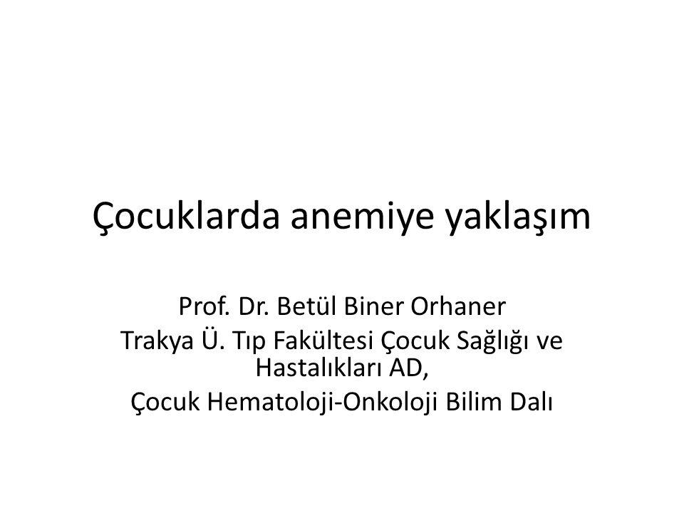 Çocuklarda anemiye yaklaşım Prof. Dr. Betül Biner Orhaner Trakya Ü. Tıp Fakültesi Çocuk Sağlığı ve Hastalıkları AD, Çocuk Hematoloji-Onkoloji Bilim Da