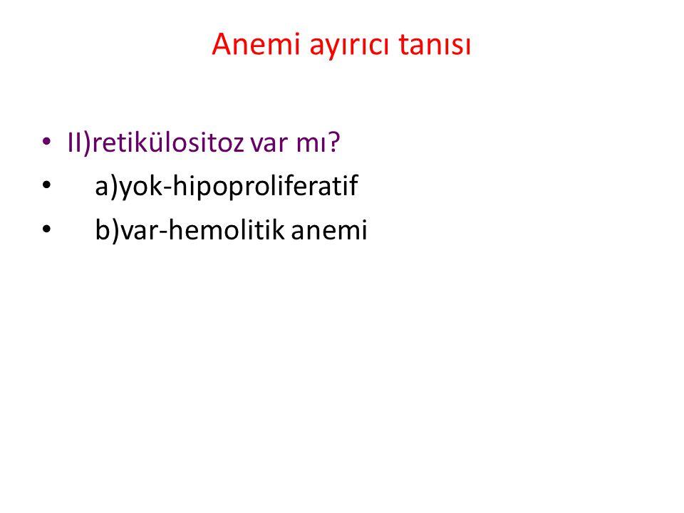 Anemi ayırıcı tanısı II)retikülositoz var mı? a)yok-hipoproliferatif b)var-hemolitik anemi