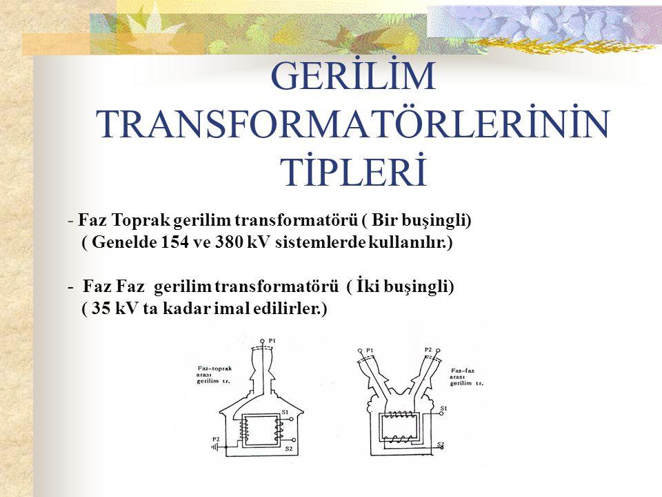 GERİLİM TRANSFORMATÖRLERİNİN TİPLERİ - Faz Toprak gerilim transformatörü ( Bir buşingli) ( Genelde 154 ve 380 kV sistemlerde kullanılır.) - Faz Faz gerilim transformatörü ( İki buşingli) ( 35 kV ta kadar imal edilirler.)