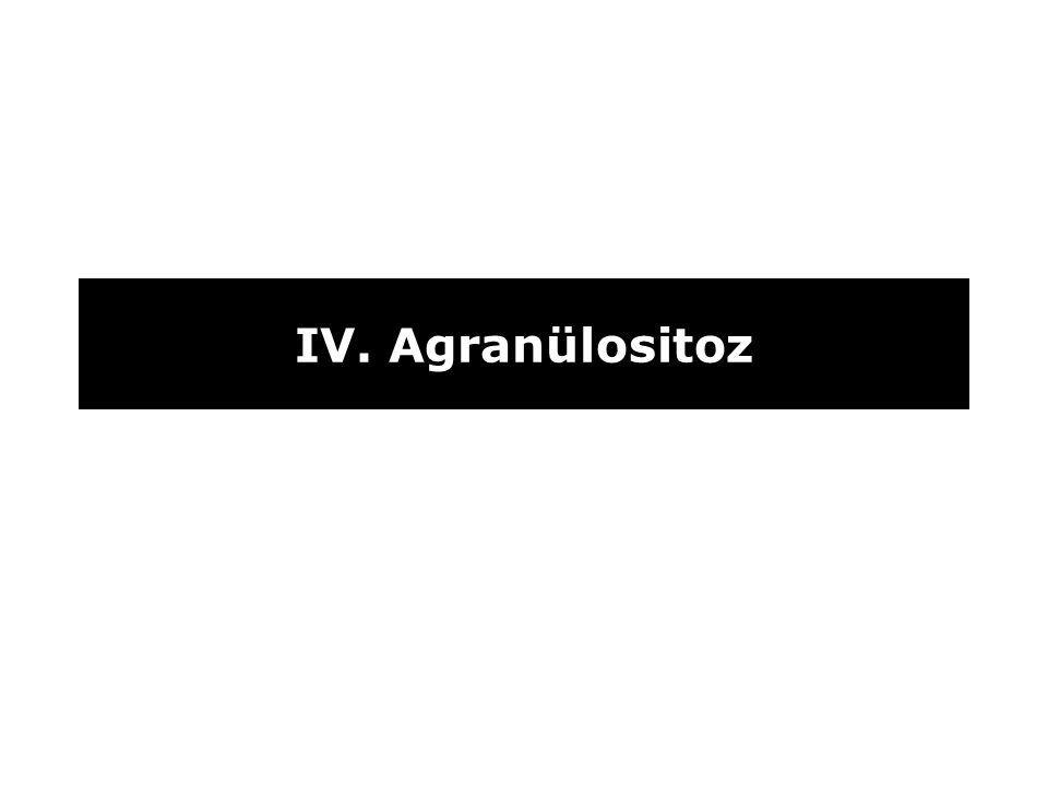 IV. Agranülositoz