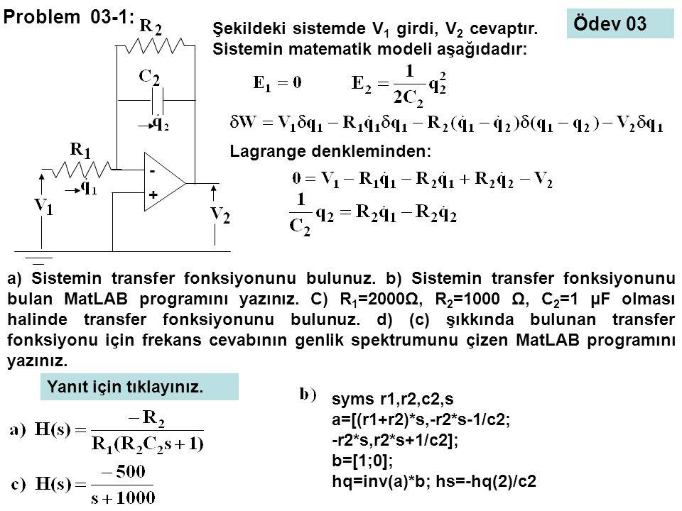 Problem 03-1: - + Şekildeki sistemde V 1 girdi, V 2 cevaptır. Sistemin matematik modeli aşağıdadır: Lagrange denkleminden: a) Sistemin transfer fonksi