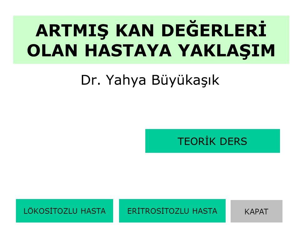 ARTMIŞ KAN DEĞERLERİ OLAN HASTAYA YAKLAŞIM Dr. Yahya Büyükaşık LÖKOSİTOZLU HASTAERİTROSİTOZLU HASTA KAPAT TEORİK DERS