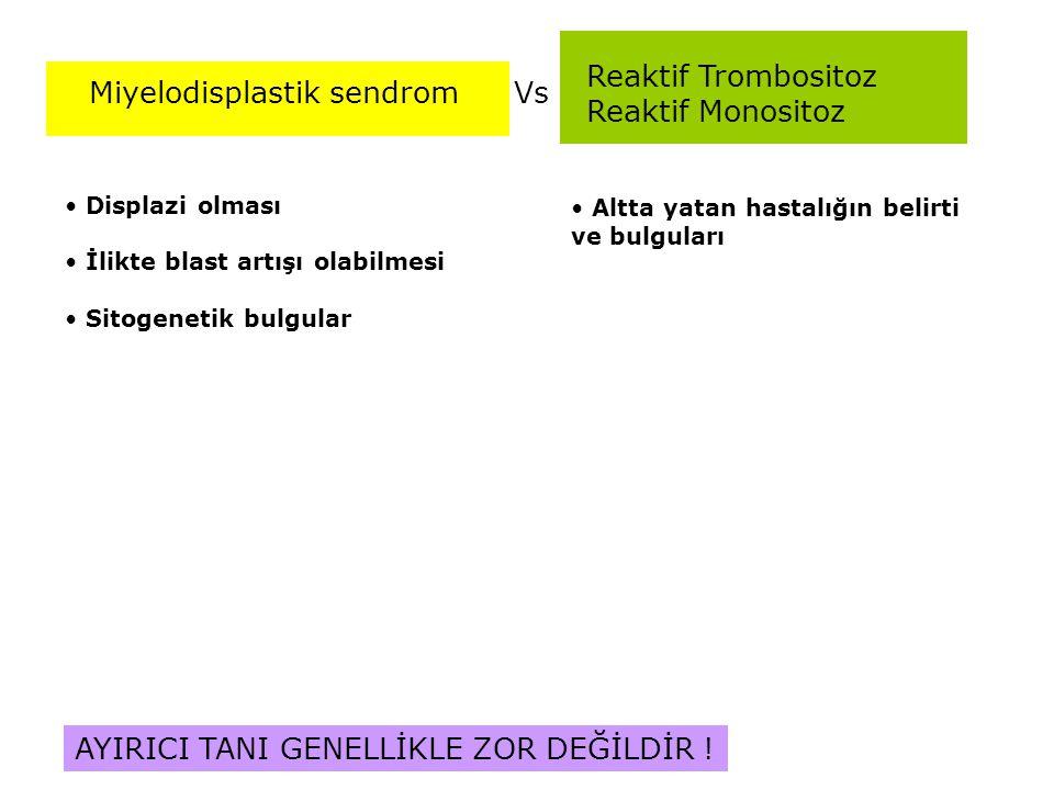 Reaktif Trombositoz Reaktif Monositoz VsMiyelodisplastik sendrom Displazi olması İlikte blast artışı olabilmesi Sitogenetik bulgular Altta yatan hasta