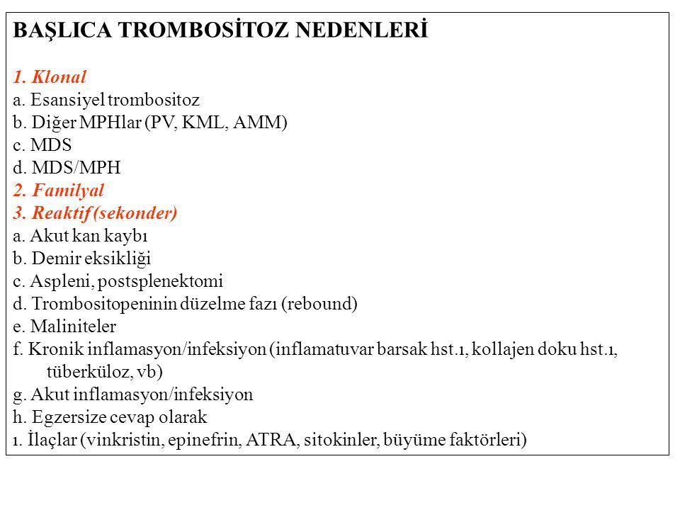 BAŞLICA TROMBOSİTOZ NEDENLERİ 1. Klonal a. Esansiyel trombositoz b. Diğer MPHlar (PV, KML, AMM) c. MDS d. MDS/MPH 2. Familyal 3. Reaktif (sekonder) a.