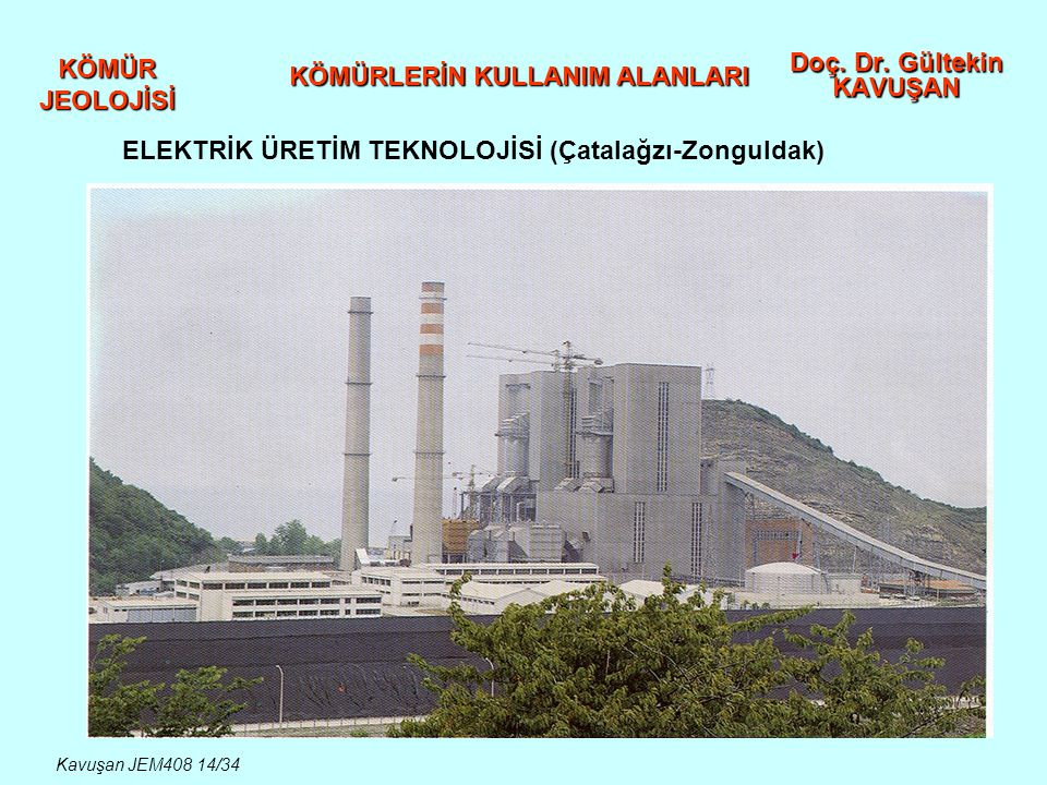 KÖMÜR JEOLOJİSİ Doç. Dr. Gültekin KAVUŞAN KÖMÜRLERİN KULLANIM ALANLARI ELEKTRİK ÜRETİM TEKNOLOJİSİ (Çatalağzı-Zonguldak) Kavuşan JEM408 14/34