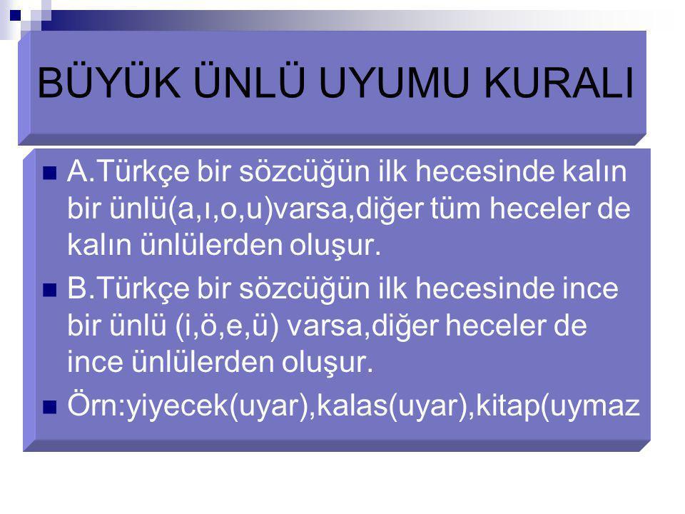 BÜYÜK ÜNLÜ UYUMU KURALI A.Türkçe bir sözcüğün ilk hecesinde kalın bir ünlü(a,ı,o,u)varsa,diğer tüm heceler de kalın ünlülerden oluşur. B.Türkçe bir sö