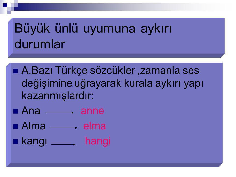 Büyük ünlü uyumuna aykırı durumlar A.Bazı Türkçe sözcükler,zamanla ses değişimine uğrayarak kurala aykırı yapı kazanmışlardır: Ana anne Alma elma kang