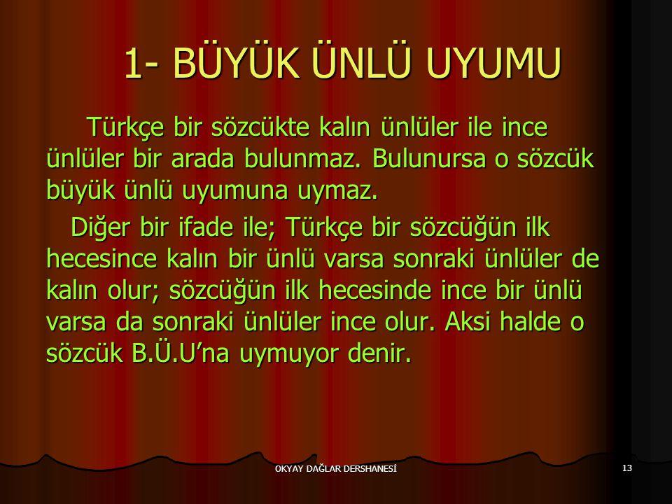 OKYAY DAĞLAR DERSHANESİ 13 1- BÜYÜK ÜNLÜ UYUMU 1- BÜYÜK ÜNLÜ UYUMU Türkçe bir sözcükte kalın ünlüler ile ince ünlüler bir arada bulunmaz. Bulunursa o