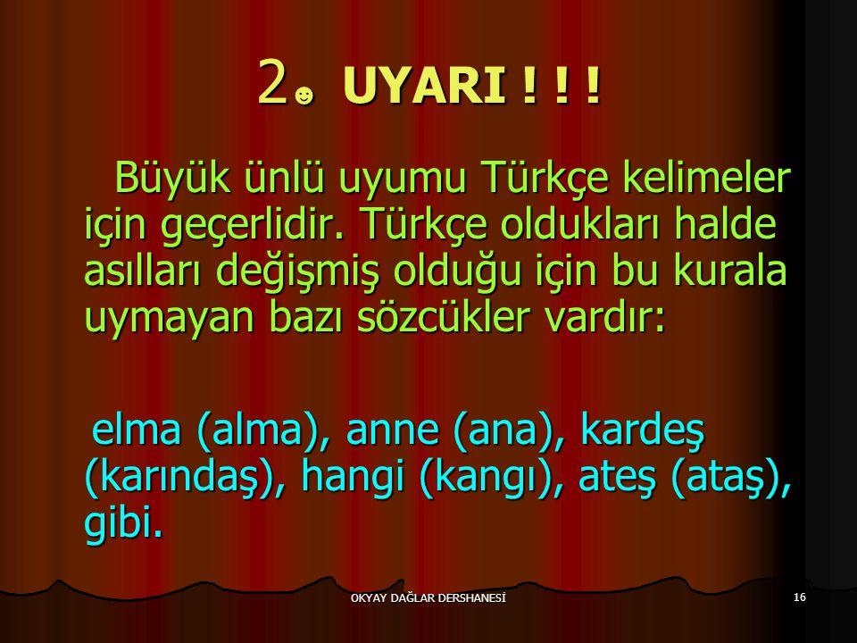OKYAY DAĞLAR DERSHANESİ 16 2 ☻ UYARI ! ! ! Büyük ünlü uyumu Türkçe kelimeler için geçerlidir. Türkçe oldukları halde asılları değişmiş olduğu için bu
