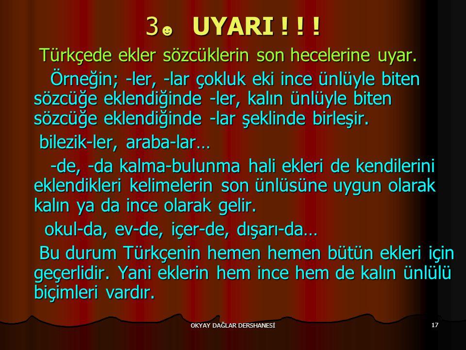 OKYAY DAĞLAR DERSHANESİ 17 3 ☻ UYARI ! ! ! Türkçede ekler sözcüklerin son hecelerine uyar. Türkçede ekler sözcüklerin son hecelerine uyar. Örneğin; -l