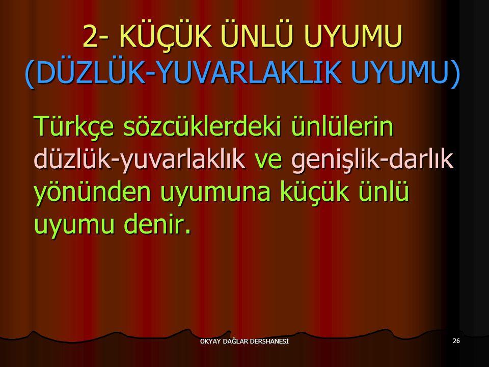 OKYAY DAĞLAR DERSHANESİ 26 2- KÜÇÜK ÜNLÜ UYUMU (DÜZLÜK-YUVARLAKLIK UYUMU) Türkçe sözcüklerdeki ünlülerin düzlük-yuvarlaklık ve genişlik-darlık yönünde