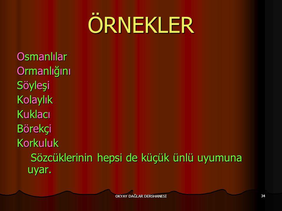 OKYAY DAĞLAR DERSHANESİ 34 ÖRNEKLER Osmanlılar Ormanlığını Söyleşi Kolaylık Kuklacı Börekçi Korkuluk Sözcüklerinin hepsi de küçük ünlü uyumuna uyar. S