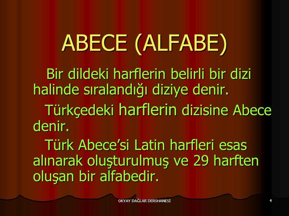 OKYAY DAĞLAR DERSHANESİ 4 ABECE (ALFABE) Bir dildeki harflerin belirli bir dizi halinde sıralandığı diziye denir. Bir dildeki harflerin belirli bir di
