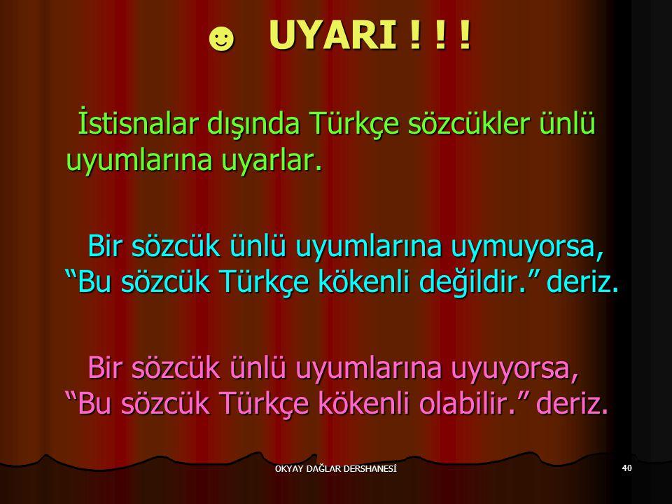 OKYAY DAĞLAR DERSHANESİ 40 ☻ UYARI ! ! ! İstisnalar dışında Türkçe sözcükler ünlü uyumlarına uyarlar. İstisnalar dışında Türkçe sözcükler ünlü uyumlar