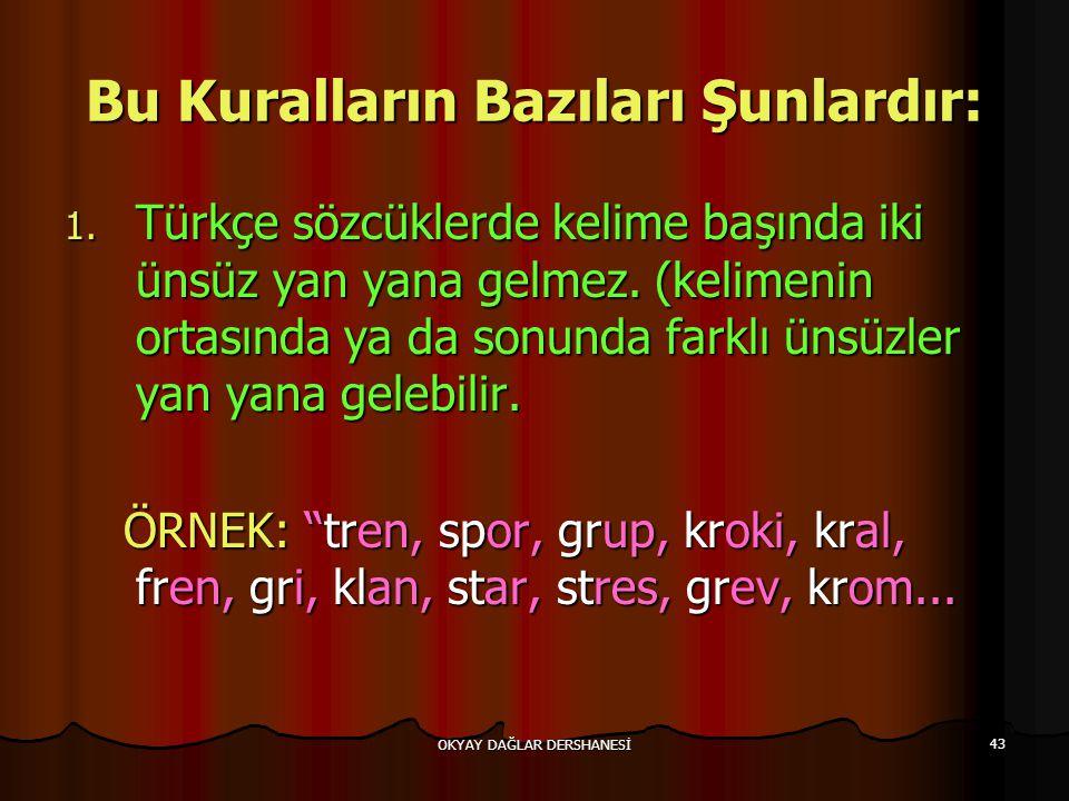 OKYAY DAĞLAR DERSHANESİ 43 Bu Kuralların Bazıları Şunlardır: 1. Türkçe sözcüklerde kelime başında iki ünsüz yan yana gelmez. (kelimenin ortasında ya d