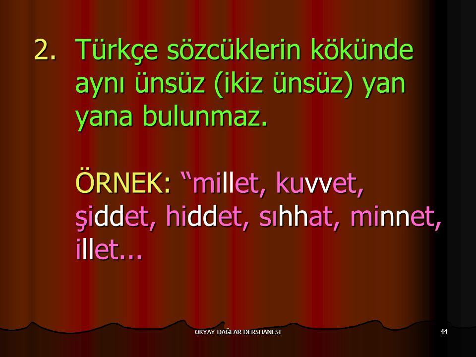 """OKYAY DAĞLAR DERSHANESİ 44 2.Türkçe sözcüklerin kökünde aynı ünsüz (ikiz ünsüz) yan yana bulunmaz. ÖRNEK: """"miet, kuvvet, şiddet, hiddet, sıhhat, minne"""