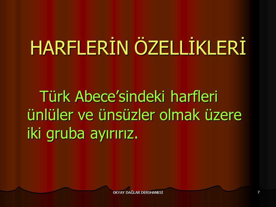 OKYAY DAĞLAR DERSHANESİ 7 HARFLERİN ÖZELLİKLERİ Türk Abece'sindeki harfleri ünlüler ve ünsüzler olmak üzere iki gruba ayırırız. Türk Abece'sindeki har