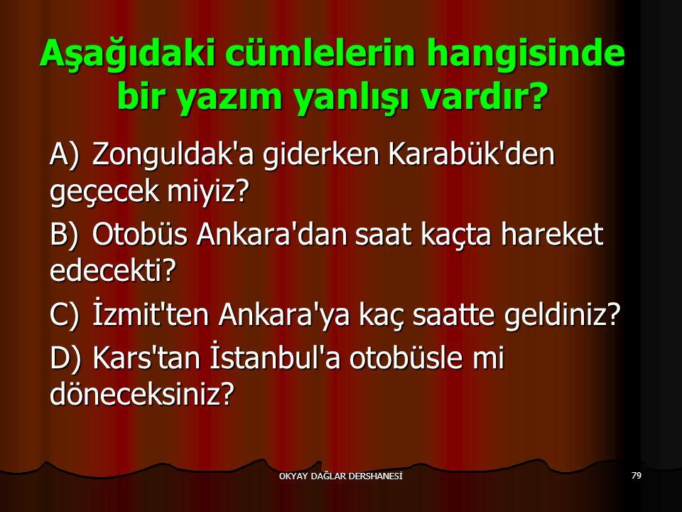 OKYAY DAĞLAR DERSHANESİ 79 Aşağıdaki cümlelerin hangisinde bir yazım yanlışı vardır? A)Zonguldak'a giderken Karabük'den geçecek miyiz? B)Otobüs Ankara