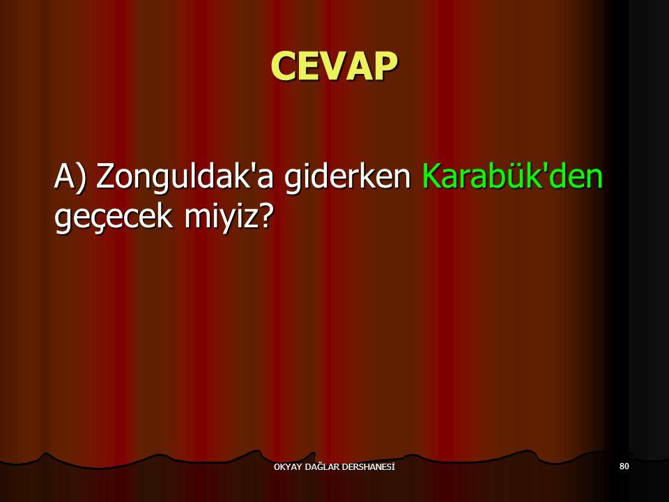 OKYAY DAĞLAR DERSHANESİ 80 CEVAP A)Zonguldak'a giderken Karabük'den geçecek miyiz?