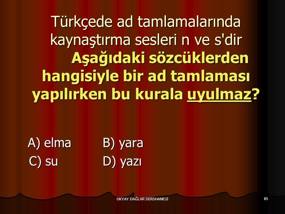 OKYAY DAĞLAR DERSHANESİ 85 Türkçede ad tamlamalarında kaynaştırma sesleri n ve s'dir Aşağıdaki sözcüklerden hangisiyle bir ad tamlaması yapılırken bu
