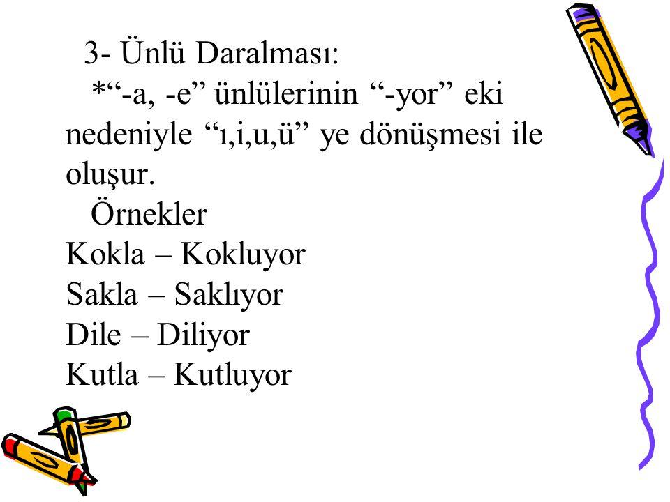 """3- Ünlü Daralması: *""""-a, -e"""" ünlülerinin """"-yor"""" eki nedeniyle """"ı,i,u,ü"""" ye dönüşmesi ile oluşur. Örnekler Kokla – Kokluyor Sakla – Saklıyor Dile – Dil"""
