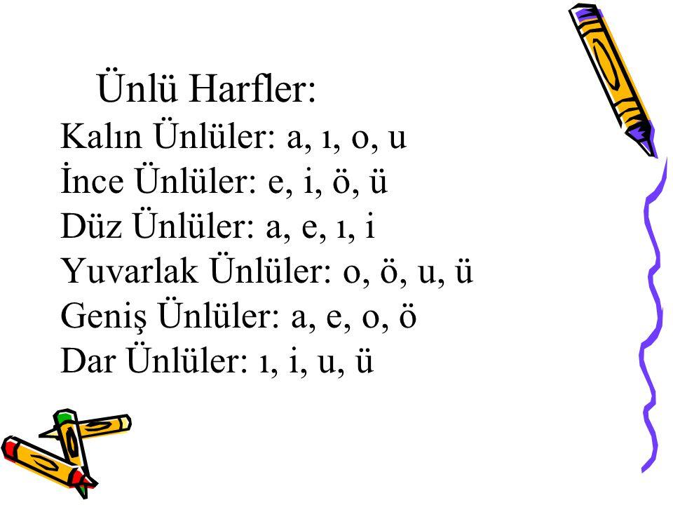 Ünlü Harfler: Kalın Ünlüler: a, ı, o, u İnce Ünlüler: e, i, ö, ü Düz Ünlüler: a, e, ı, i Yuvarlak Ünlüler: o, ö, u, ü Geniş Ünlüler: a, e, o, ö Dar Ün