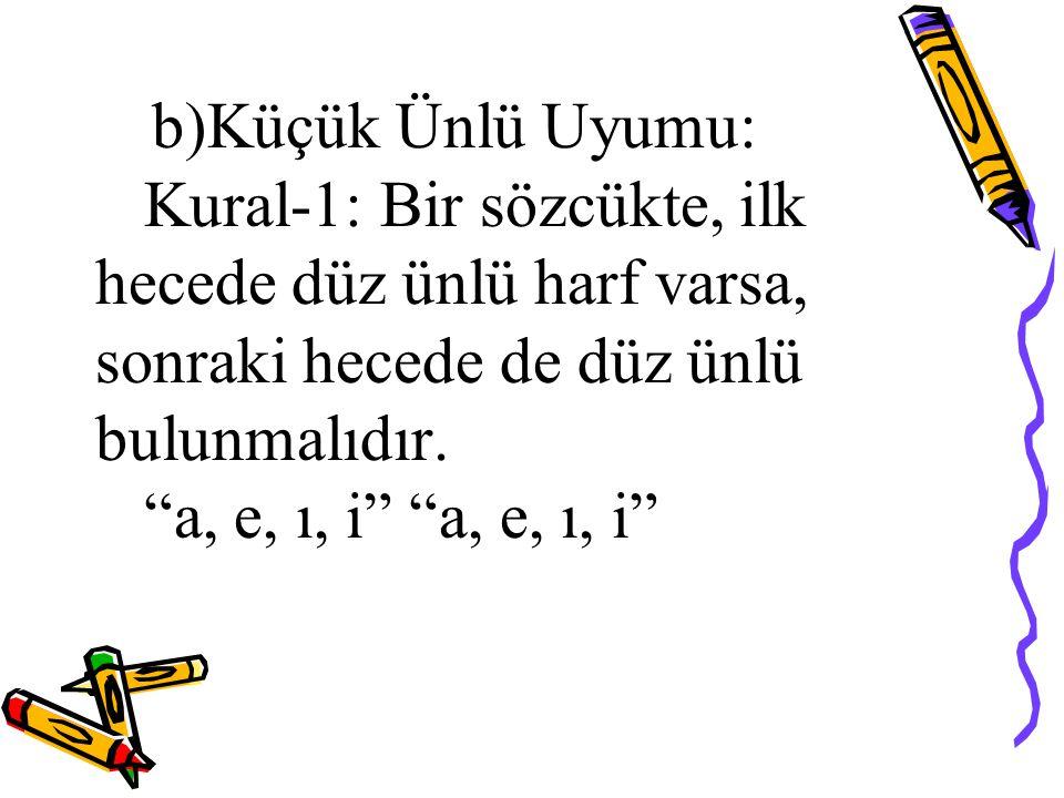 """b)Küçük Ünlü Uyumu: Kural-1: Bir sözcükte, ilk hecede düz ünlü harf varsa, sonraki hecede de düz ünlü bulunmalıdır. """"a, e, ı, i"""" """"a, e, ı, i"""""""