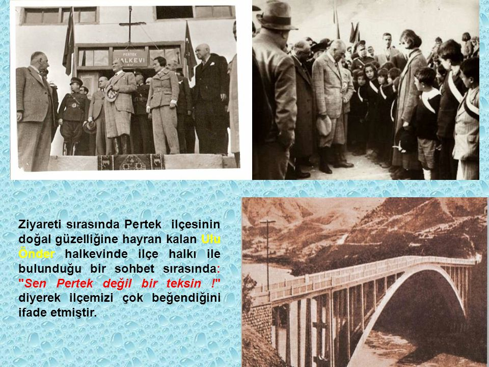 Ziyareti sırasında Pertek ilçesinin doğal güzelliğine hayran kalan Ulu Önder halkevinde ilçe halkı ile bulunduğu bir sohbet sırasında: Sen Pertek değil bir teksin ! diyerek ilçemizi çok beğendiğini ifade etmiştir.