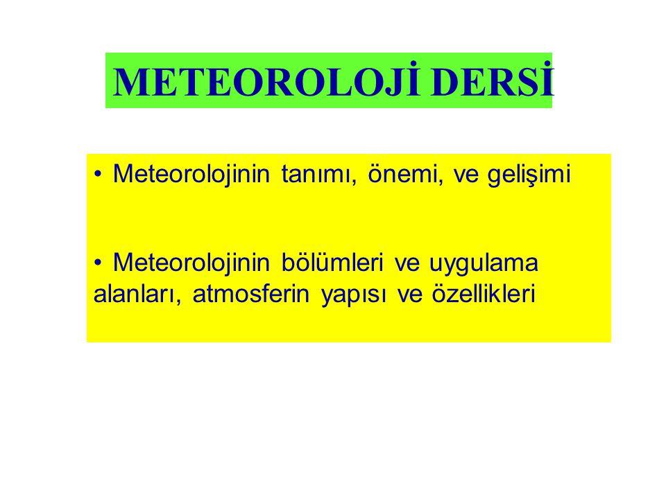 METEOROLOJİ DERSİ Meteorolojinin tanımı, önemi, ve gelişimi Meteorolojinin bölümleri ve uygulama alanları, atmosferin yapısı ve özellikleri