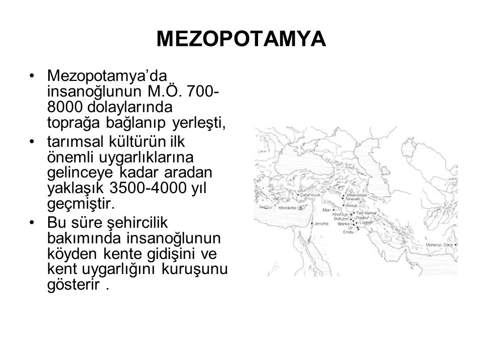MEZOPOTAMYA Mezopotamya'da insanoğlunun M.Ö. 700- 8000 dolaylarında toprağa bağlanıp yerleşti, tarımsal kültürün ilk önemli uygarlıklarına gelinceye k