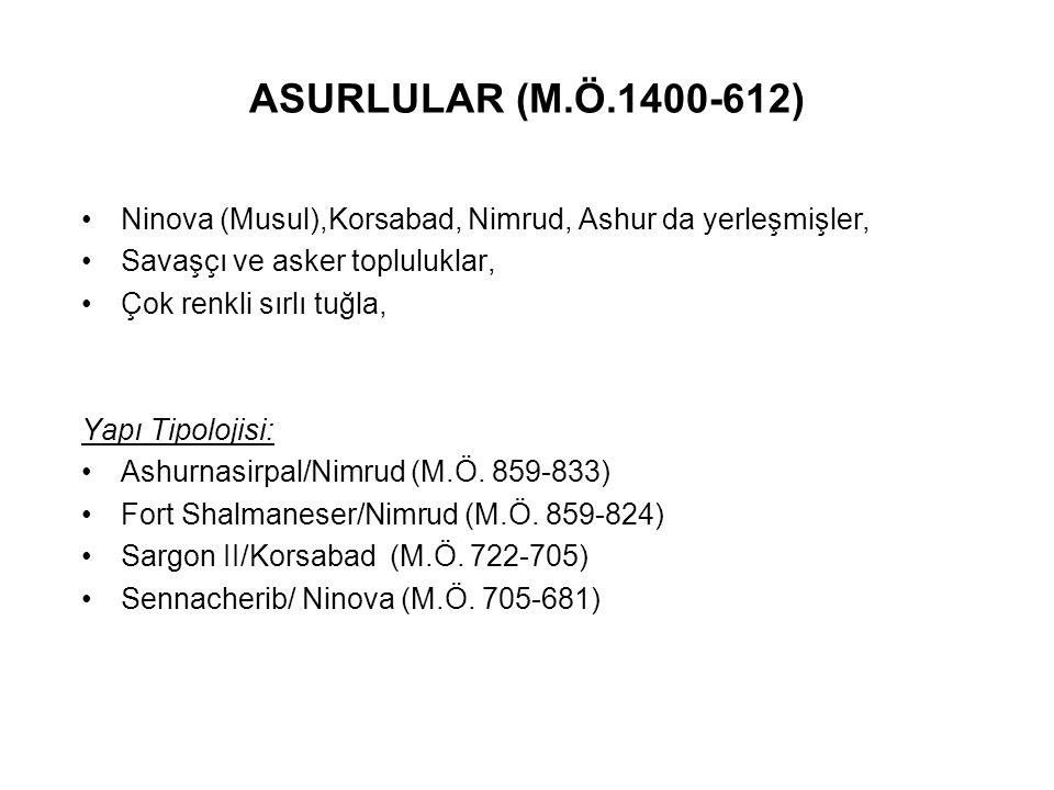 ASURLULAR (M.Ö.1400-612) Ninova (Musul),Korsabad, Nimrud, Ashur da yerleşmişler, Savaşçı ve asker topluluklar, Çok renkli sırlı tuğla, Yapı Tipolojisi