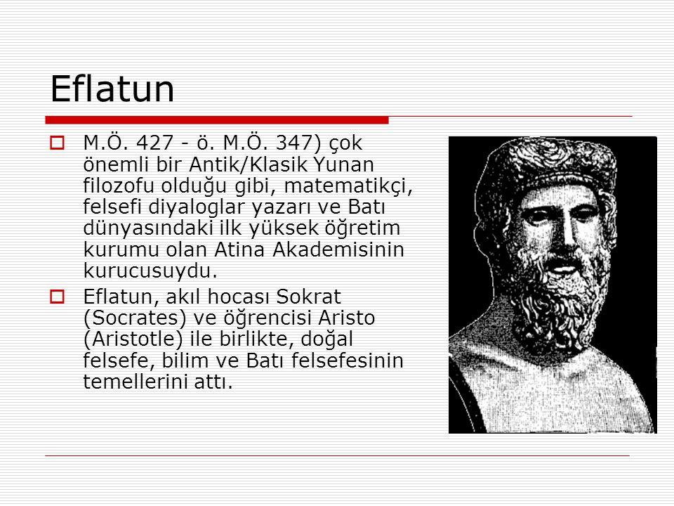 Eflatun  M.Ö. 427 - ö. M.Ö. 347) çok önemli bir Antik/Klasik Yunan filozofu olduğu gibi, matematikçi, felsefi diyaloglar yazarı ve Batı dünyasındaki