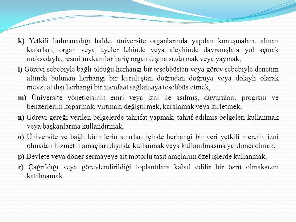 . k) Yetkili bulunmadığı halde, üniversite organlarında yapılan konuşmaları, alınan kararları, organ veya üyeler lehinde veya aleyhinde davranışlara y