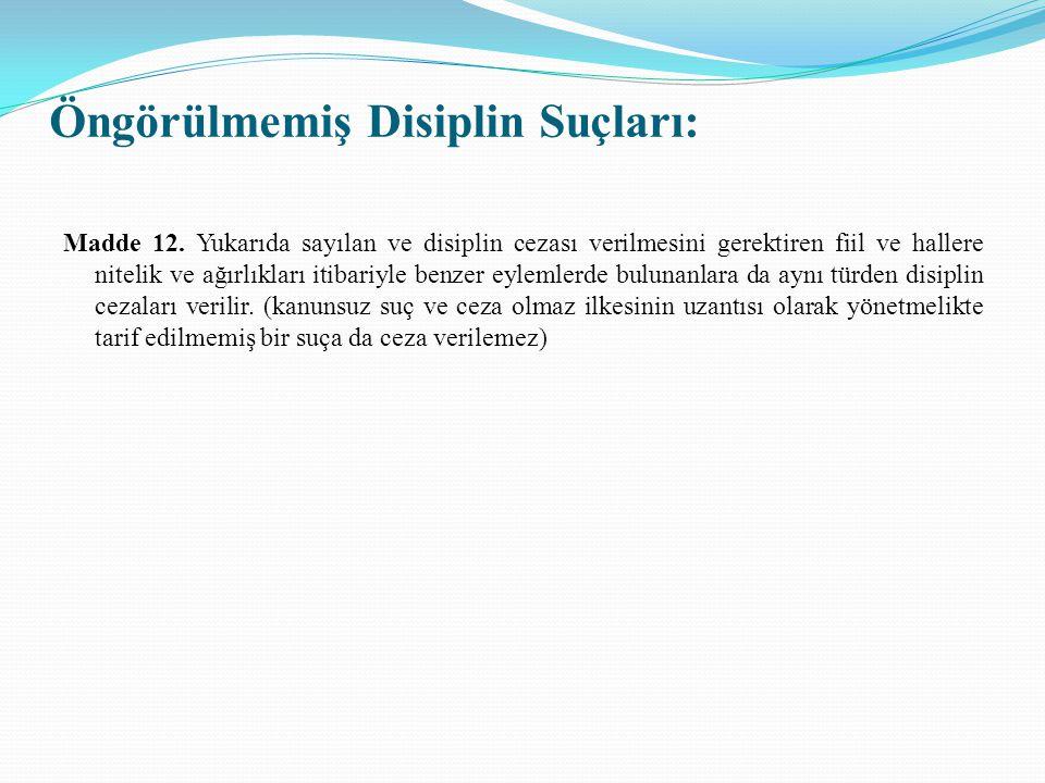 Öngörülmemiş Disiplin Suçları: Madde 12. Yukarıda sayılan ve disiplin cezası verilmesini gerektiren fiil ve hallere nitelik ve ağırlıkları itibariyle