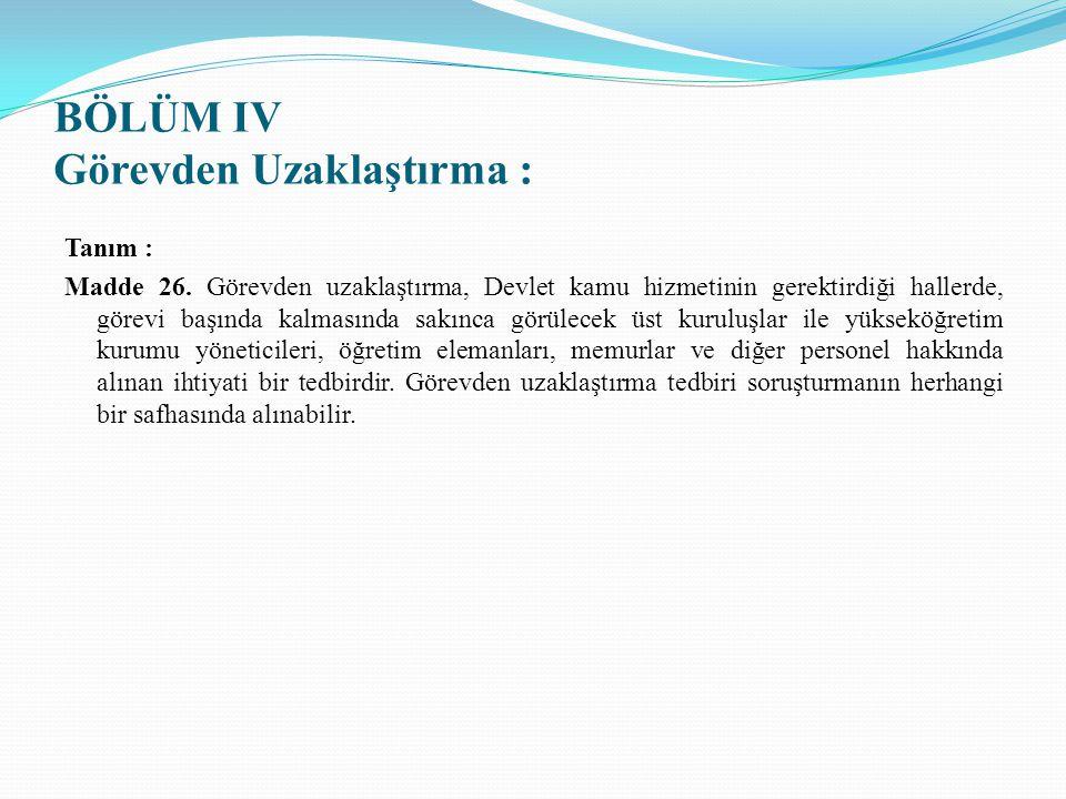 BÖLÜM IV Görevden Uzaklaştırma : Tanım : Madde 26. Görevden uzaklaştırma, Devlet kamu hizmetinin gerektirdiği hallerde, görevi başında kalmasında sakı