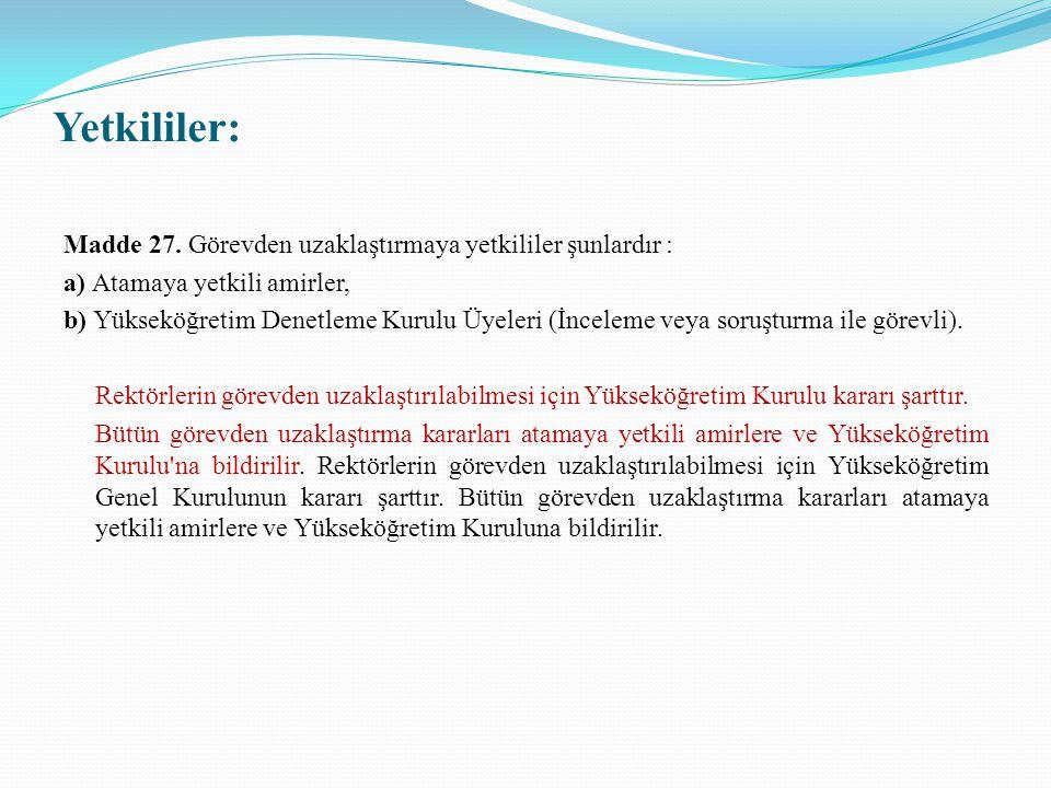 Yetkililer: Madde 27. Görevden uzaklaştırmaya yetkililer şunlardır : a) Atamaya yetkili amirler, b) Yükseköğretim Denetleme Kurulu Üyeleri (İnceleme v