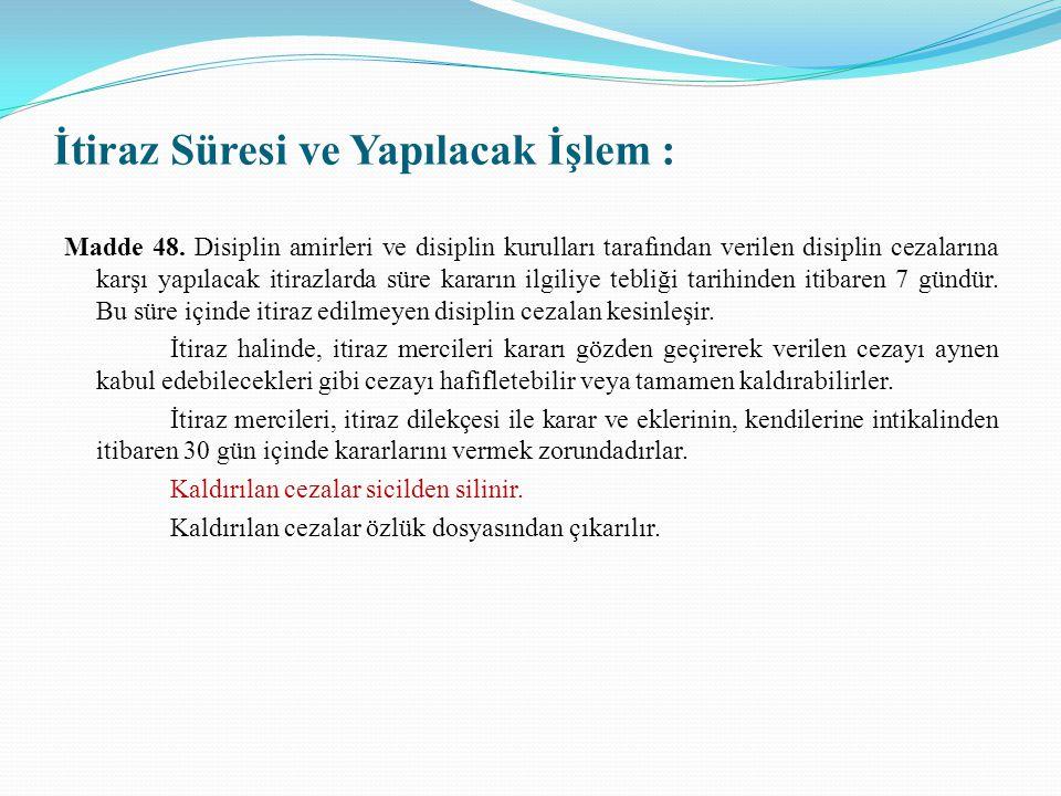 İtiraz Süresi ve Yapılacak İşlem : Madde 48. Disiplin amirleri ve disiplin kurulları tarafından verilen disiplin cezalarına karşı yapılacak itirazlard