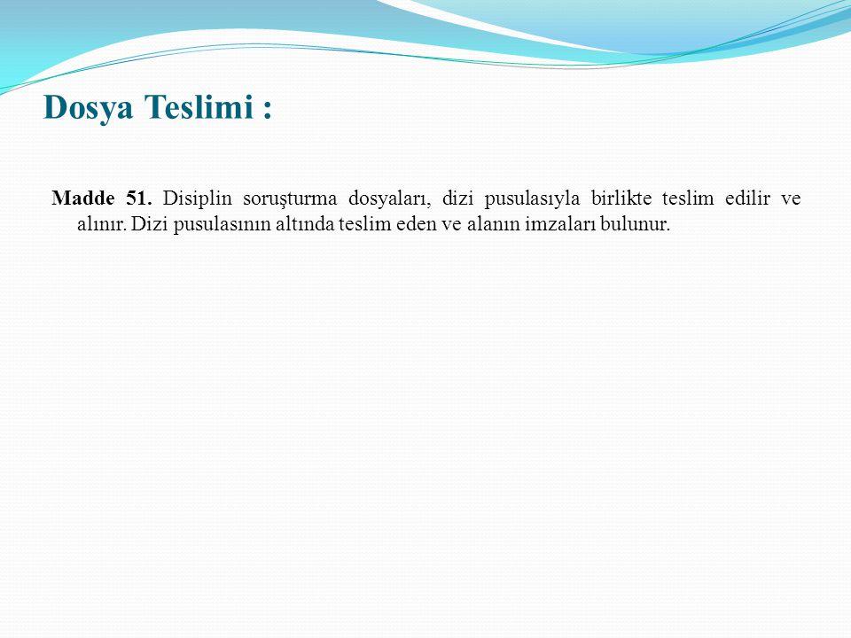 Dosya Teslimi : Madde 51. Disiplin soruşturma dosyaları, dizi pusulasıyla birlikte teslim edilir ve alınır. Dizi pusulasının altında teslim eden ve al