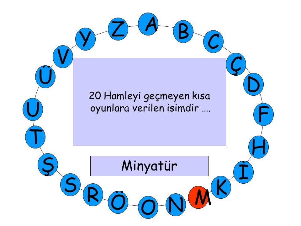 A M Ü V Y Z D Ç C B A U T H F Ş R Ö O İ K N S M 20 Hamleyi geçmeyen kısa oyunlara verilen isimdir …. Minyatür