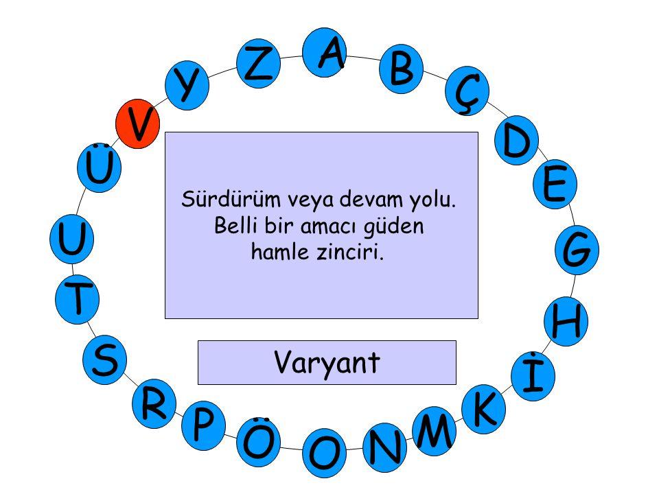 A M Ü V Y Z E D Ç B A U T H G S P Ö O İ K N R Sürdürüm veya devam yolu. Belli bir amacı güden hamle zinciri. Varyant V